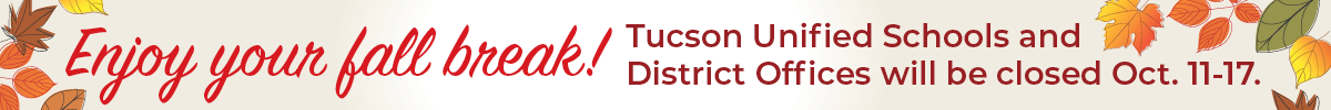 Enjoy your fall break, Tucson Unified schools and district offices will be closed Oct 11-17
